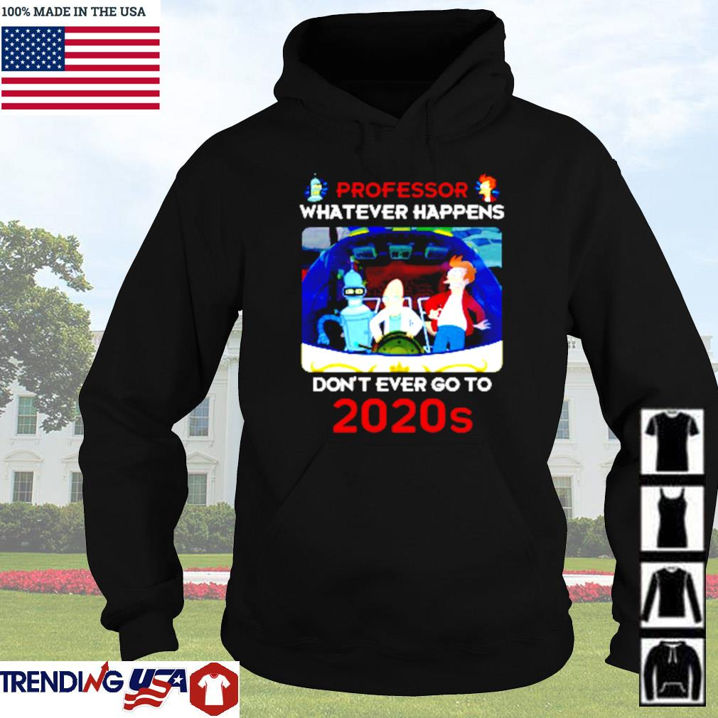 Futurama professor whatever happens don't ever go to 2020s s Hoodie