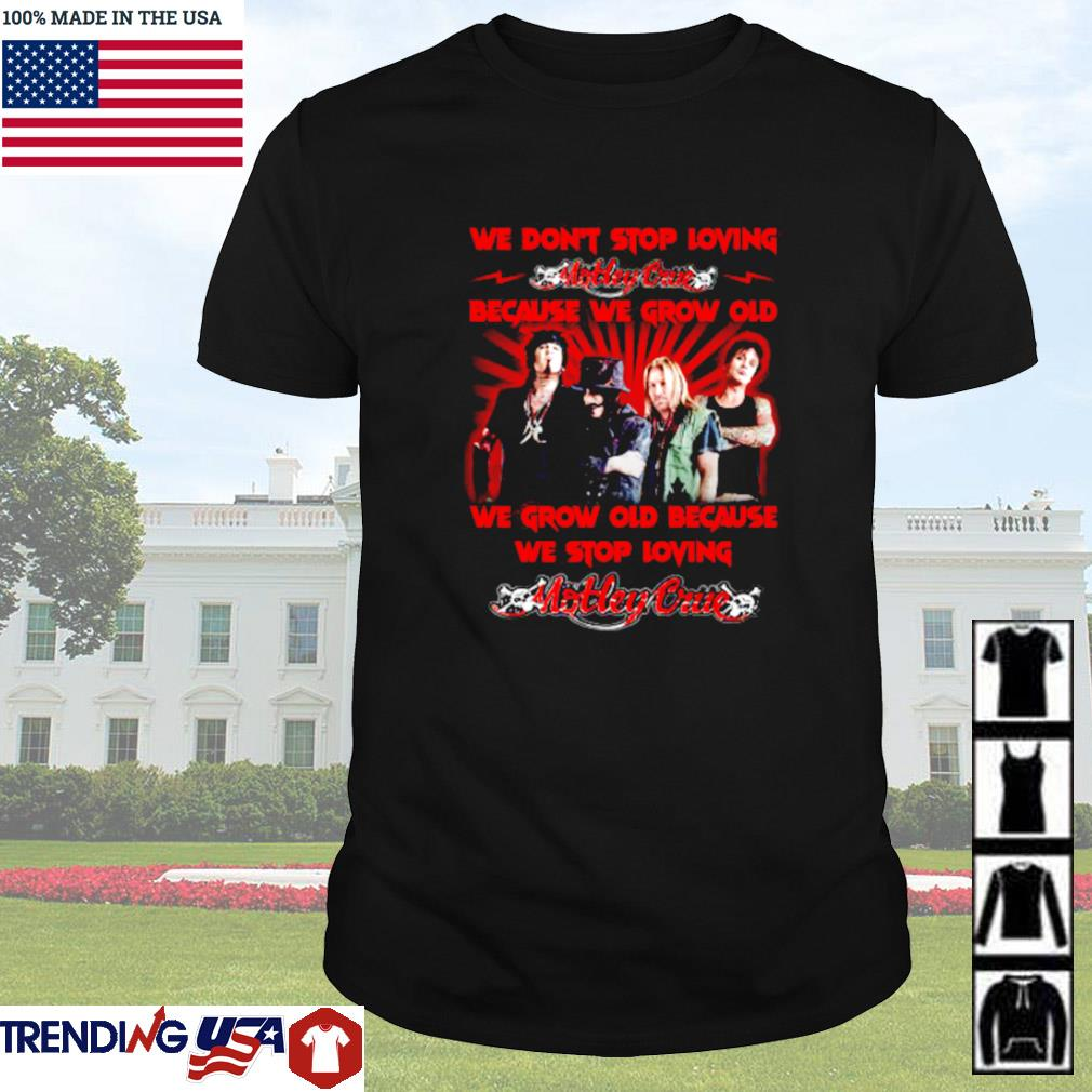We don't stop loving Motley Crue because we grow old we grow old shirt