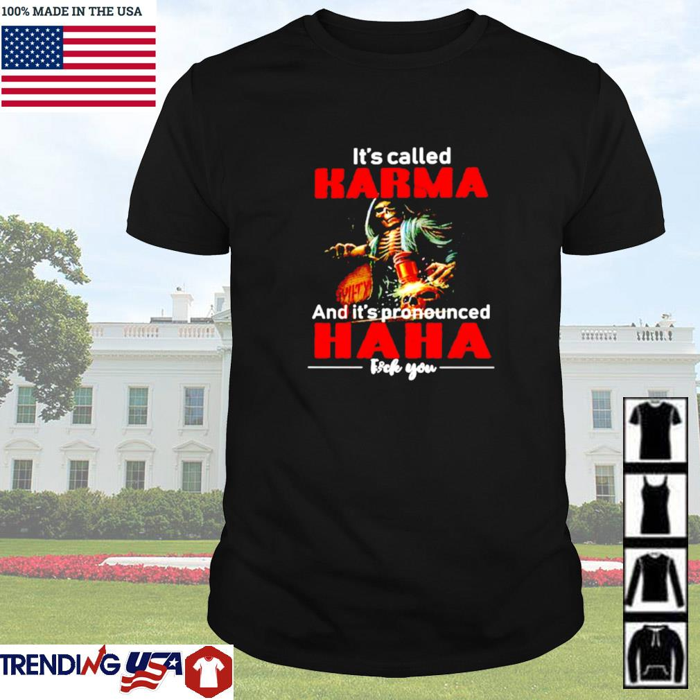 It's called karma and it's pronounced haha fuck you shirt