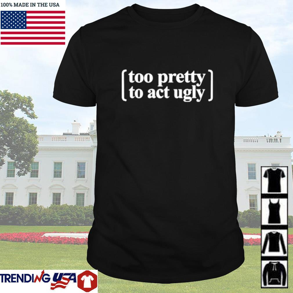 Too pretty to act ugly shirt