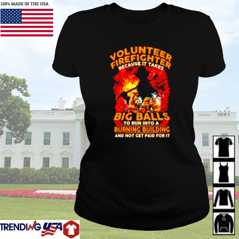 Volunteer firefighter because it takes big balls to run into a burning building and not get paid for it Ladies tee