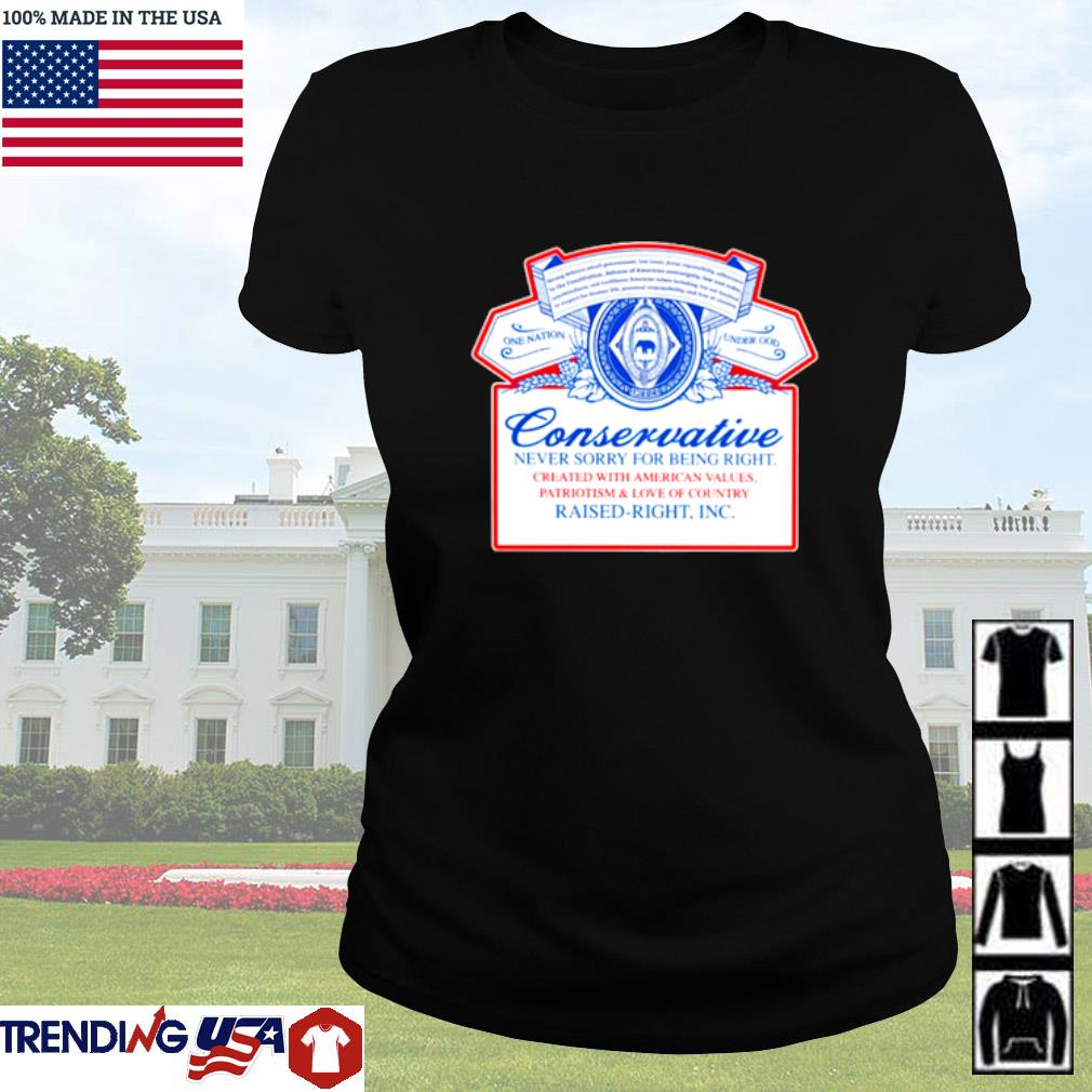 Conservative never sorry for being right created with american values patriotism and love of country Ladies tee