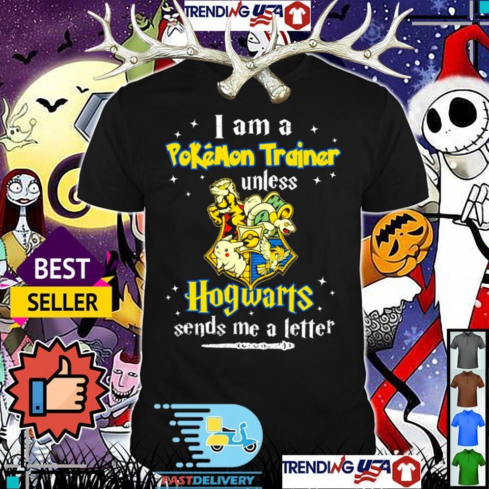 I am a pokemon trainer unless Hogwarts sends me a letter shirt