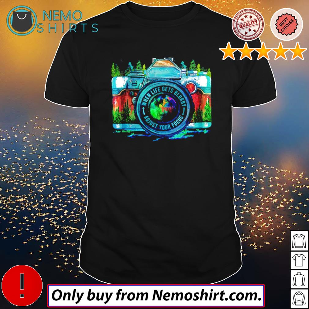 Camera Photographer when life gets blurry adjust your focus shirt