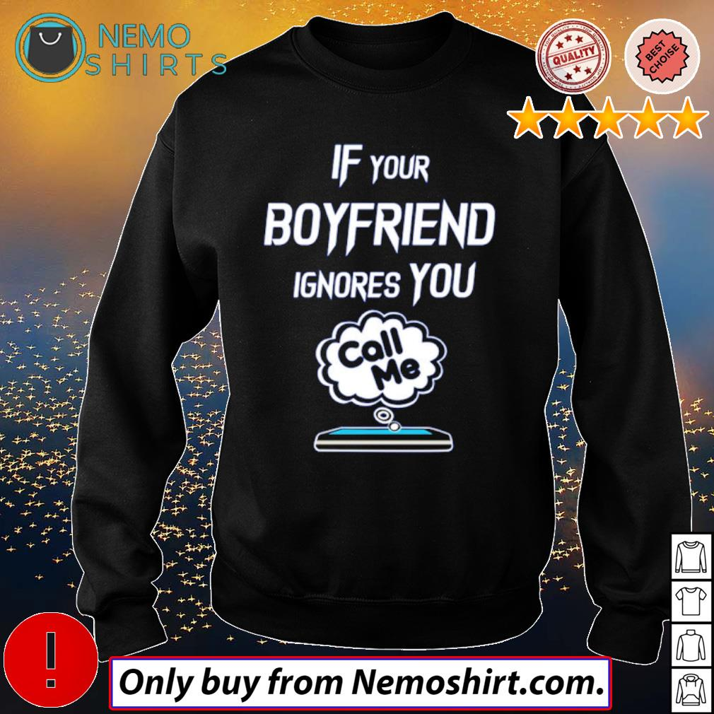 Cell phone If your boyfriend ignores you call me s Sweatshirt Black