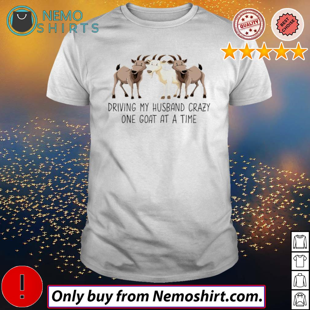 Farm goats driving my husband crazy one goat at a time shirt