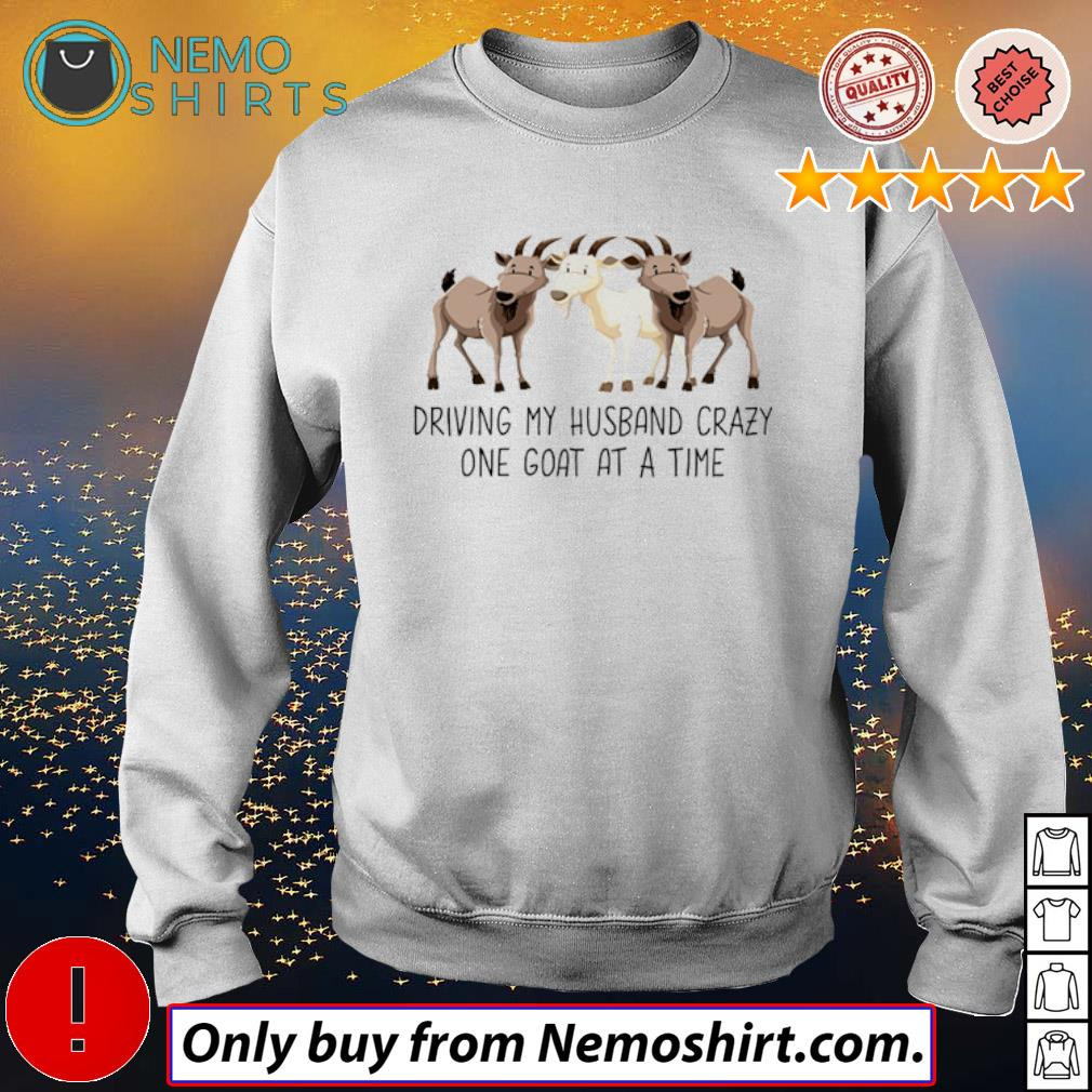 Farm goats driving my husband crazy one goat at a time s Sweatshirt white