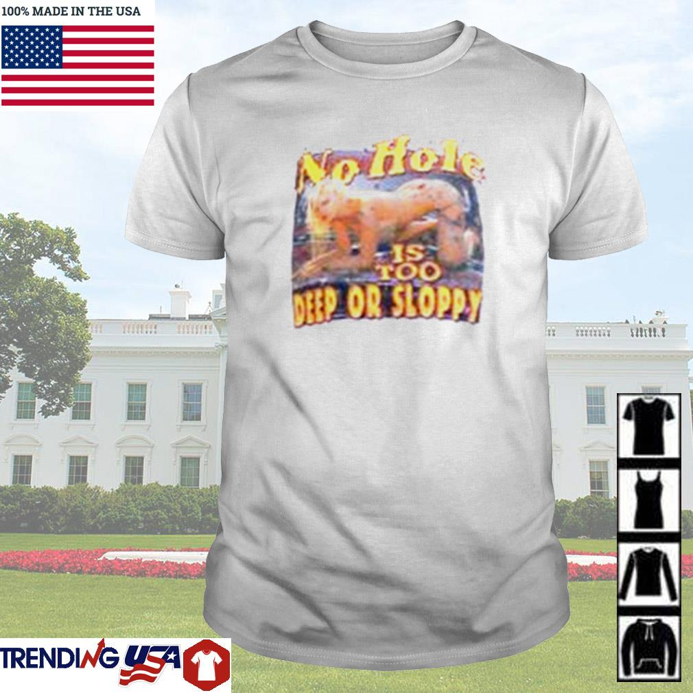 No hole is too deep or sloppy shirt