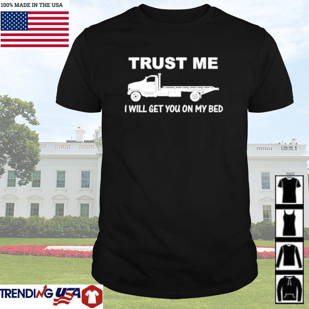 Trucker Trust me I will get you on my bed shirt