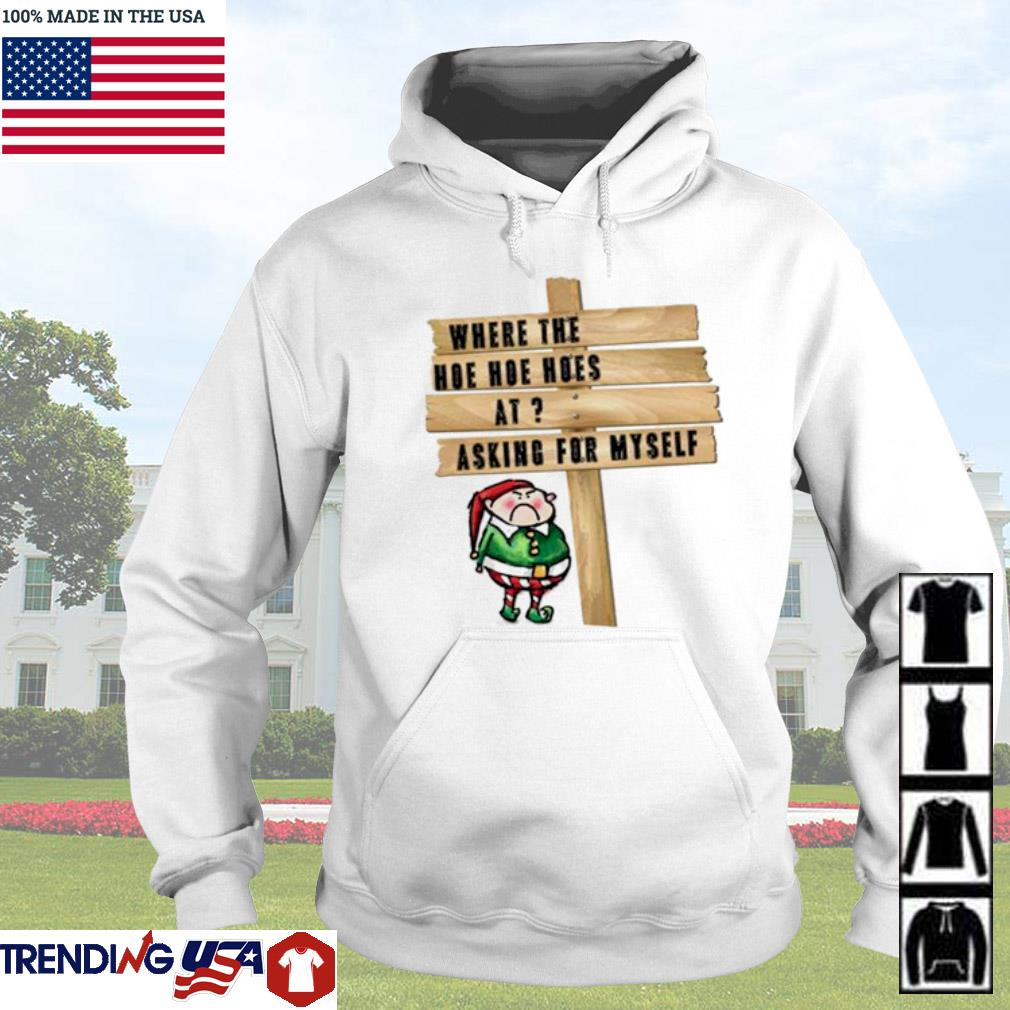 Elf where the Hoe Hoe Hoes at asking for myself Christmas sweater Hoodie