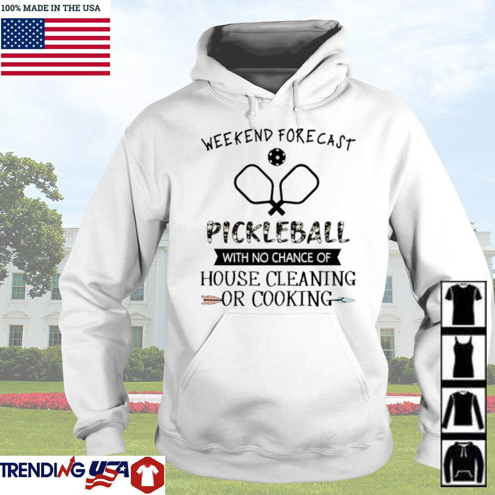 Weekend forecast pickleball with no chance of house cleaning or cooking s Hoodie