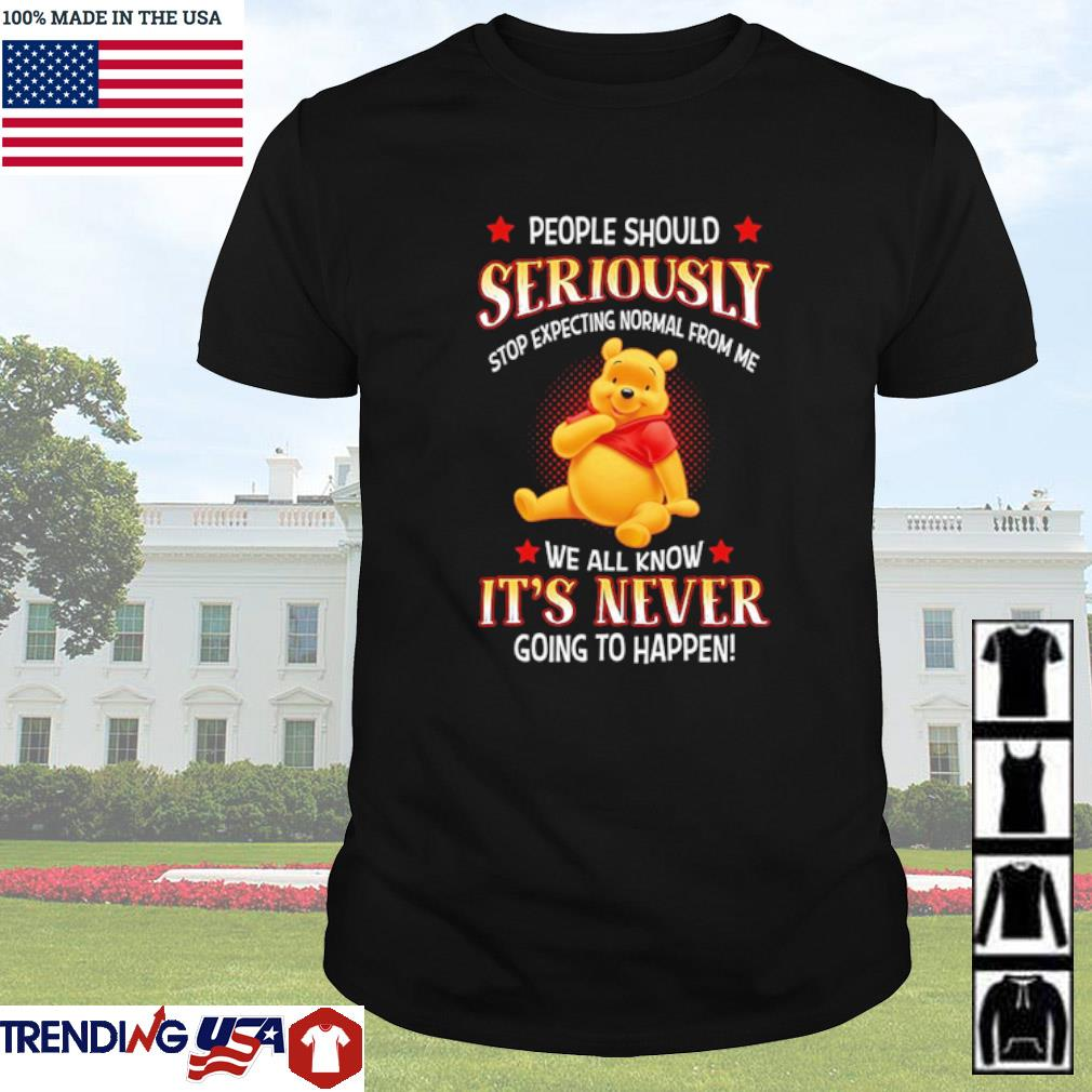 Pooh people should seriously stop expecting normal from me we all know it's never shirt