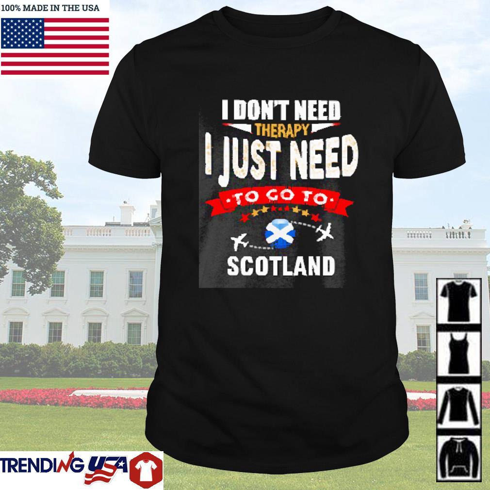 I don't need therapy I just need to go to Scotland shirt