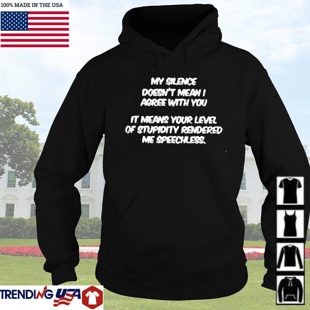 My silence doesn't mean I agree with you it means your level of stupidity rendered s Hoodie
