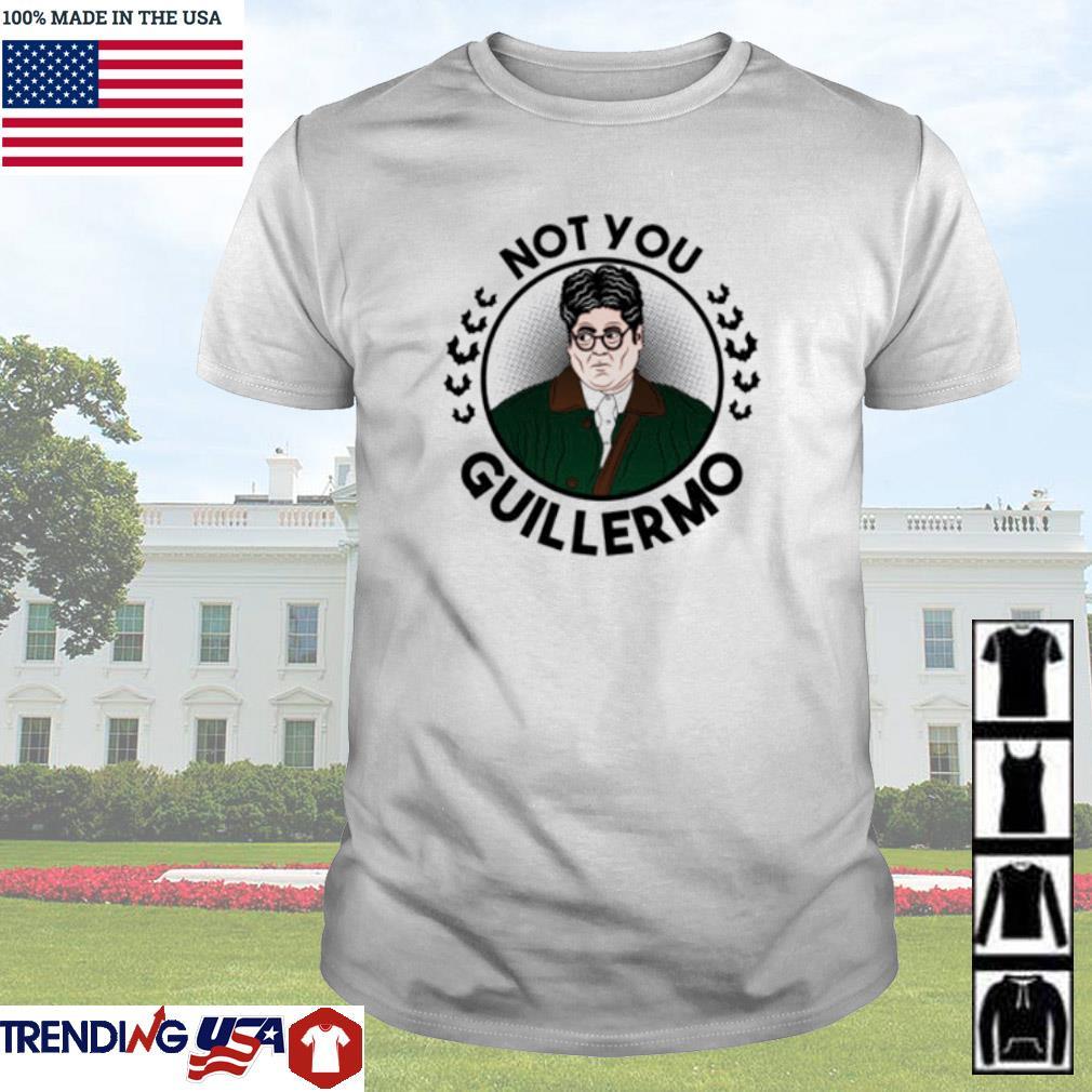 Not you Guillermo shirt