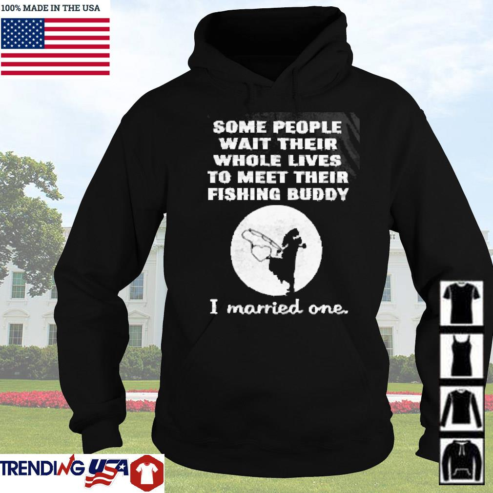Some people wait their whole lives to meet their fishing buddy I married one s Hoodie